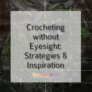 Crocheting without Eyesight Stategies and Inspiration on @crochetspot by Caissa McClinton @artlikebread