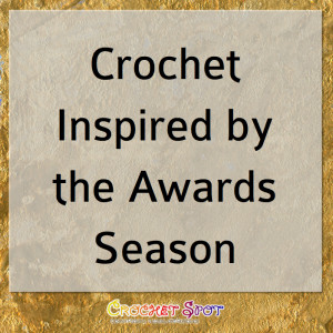 Crochet Inspired by the Awards Season on Crochet Spot @crochetspot by Caissa McClinton @artlikebread